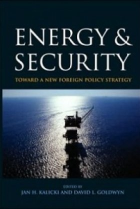 Energy and Security: Toward a New Foreign Policy Strategy, edited by Jan H. Kalicki and David L. Goldwyn