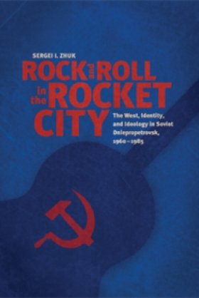 Rock and Roll in the Rocket City: The West, Identity, and Ideology in Soviet Dniepropetrovsk, 1960–1985 by Sergei I. Zhuk