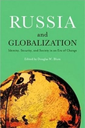 Russia and Globalization: Identity, Security, and Society in an Era of Change, edited by Douglas W. Blum