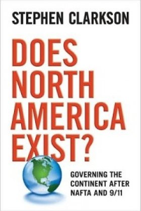 Does North America Exist? Governing the Continent after NAFTA and 9/11 by Stephen Clarkson