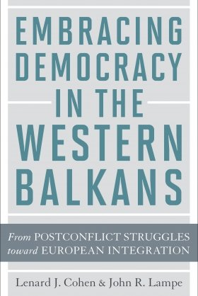 Embracing Democracy in the Western Balkans: From Postconflict Struggles toward European Integration by Lenard J. Cohen and John R. Lampe