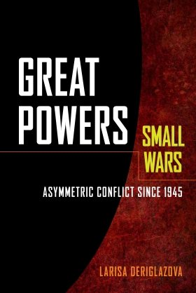 Great Powers, Small Wars: Asymmetric Conflict since 1945 by Larisa Deriglazova