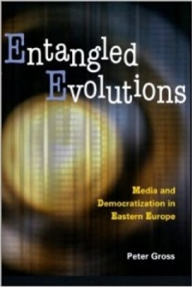 Entangled Evolutions: Media and Democratization in Eastern Europe by Peter Gross