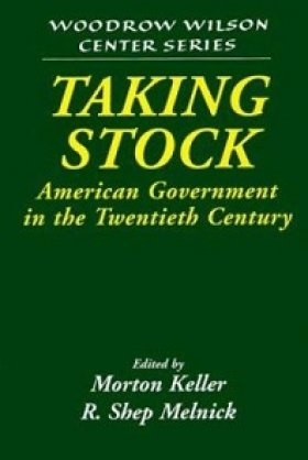 Taking Stock: American Government in the Twentieth Century, edited by Morton Keller and R. Shep Melnick