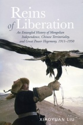 Reins of Liberation: An Entangled History of Mongolian Independence, Chinese Territoriality, and Great Power Hegemony, 1911-1950 by Xiaoyuan Liu