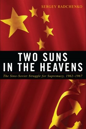 Two Suns in the Heavens: The Sino-Soviet Struggle for Supremacy, 1962–1967 by Sergey Radchenko