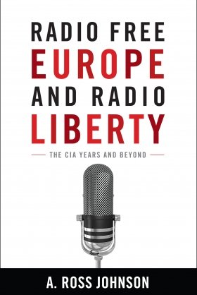 Radio Free Europe and Radio Liberty: The CIA Years and Beyond by A. Ross Johnson