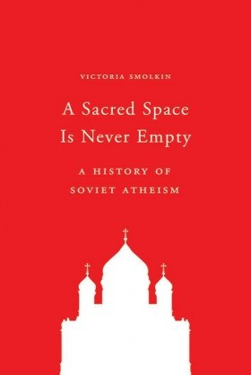 A Sacred Space Is Never Empty: A History of Soviet Atheism