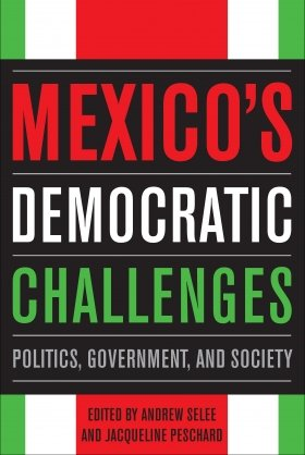 Mexico's Democratic Challenges: Politics, Government, and Society, edited by Andrew Selee and Jacqueline Peschard