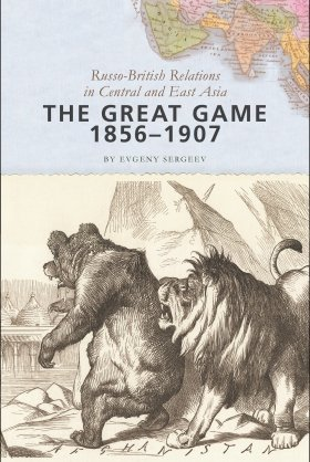 The Great Game, 1856–1907: Russo-British Relations in Central and East Asia by Evgeny Sergeev
