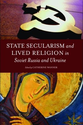 State Secularism and Lived Religion in Soviet Russia and Ukraine, edited by Catherine Wanner
