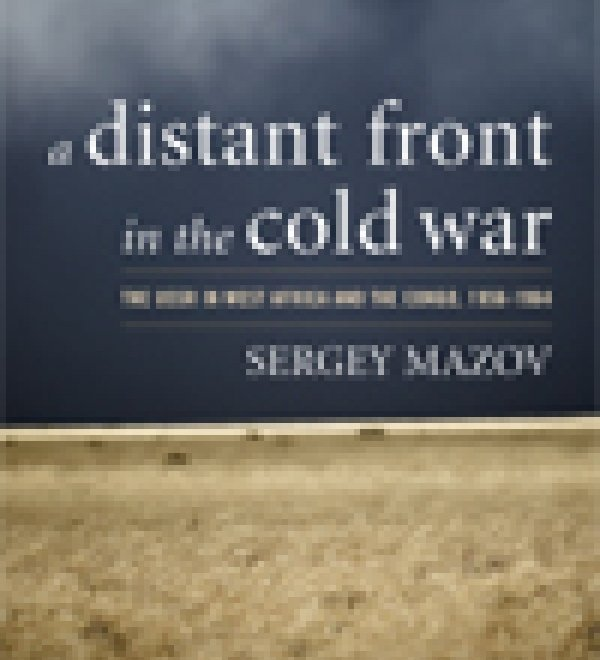 A Distant Front in the Cold War: The USSR in West Africa and the Congo, 1956-1964