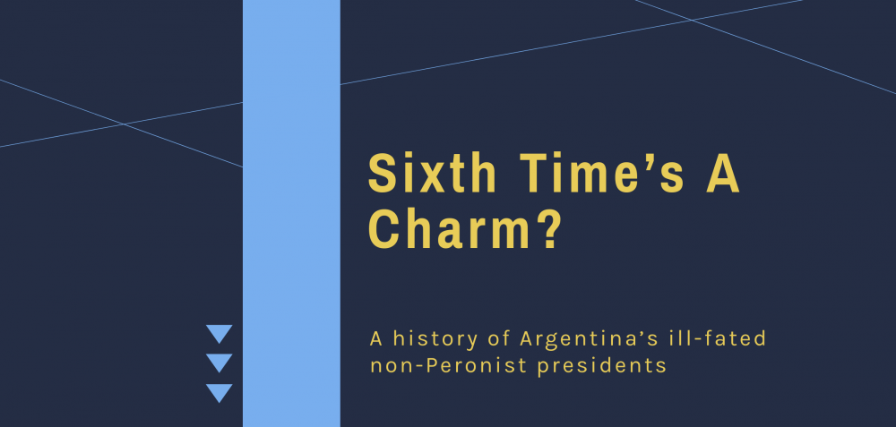 Sixth Time's a Charm? A History of Argentina's Ill-fated Non-Peronist Presidents