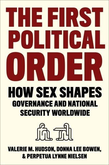 The First Political Order How Sex Shapes Governance and National Security Worldwide  Valerie M. Hudson, Donna Lee Bowen, and Perpetua Lynne Nielsen