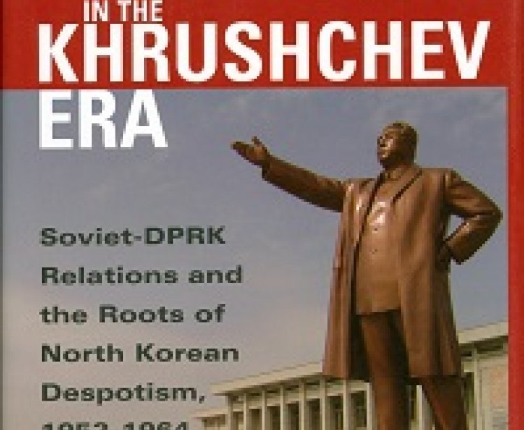 Kim Il Sung in the Khrushchev Era: Soviet-DPRK Relations and the Roots of North Korean Despotism, 1953-1964 by Balázs Szalontai