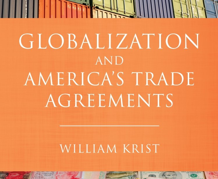 Globalization and America's Trade Agreements by William Krist