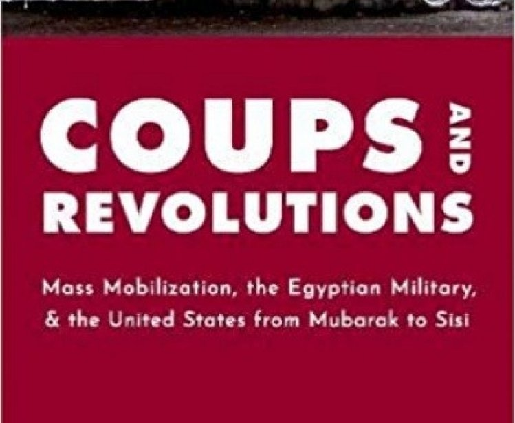 Book Launch | Coups and Revolutions: Mass Mobilization, the Egyptian Military, and the United States from Mubarak to Sisi