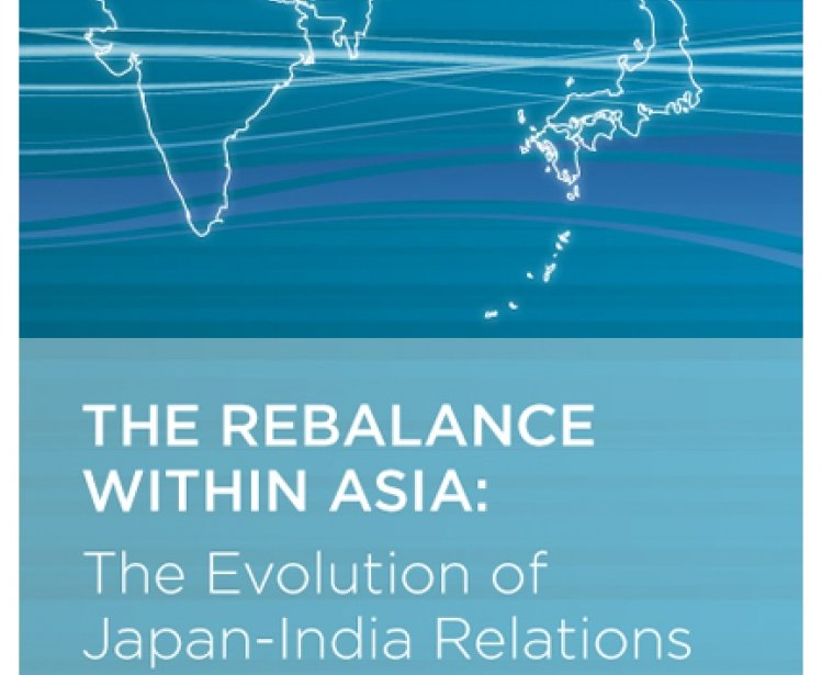 The Rebalance Within Asia: The Evolution of Japan-India Relations