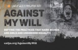 State of World Population 2020 Against My Will: Defying the Practices That Harm Women and Girls and Undermine Equality