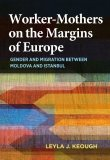 Worker-Mothers on the Margins of Europe: Gender and Migration between Moldova and Istanbul by Leyla J. Keough